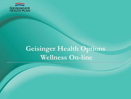 Geisinger Health Options Wellness On-line. January 1, 2012 employees who have Geisinger Health Plan insurance can access GHP Wellness On-line by logging.