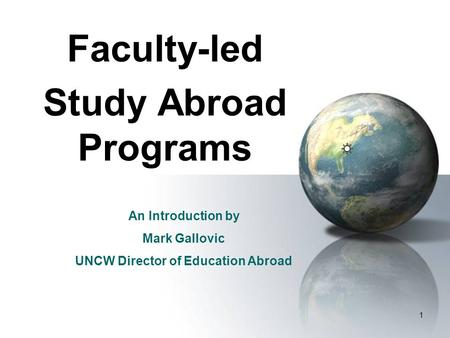1 Faculty-led Study Abroad Programs An Introduction by Mark Gallovic UNCW Director of Education Abroad.