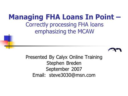Managing FHA Loans In Point – Correctly processing FHA loans emphasizing the MCAW Presented By Calyx Online Training Stephen Breden September 2007 Email: