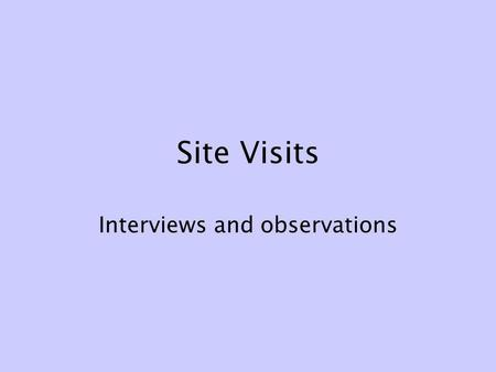 Site Visits Interviews and observations. Site visits What we see and do for ourselves is more memorable, more real, more true than what someone else tells.