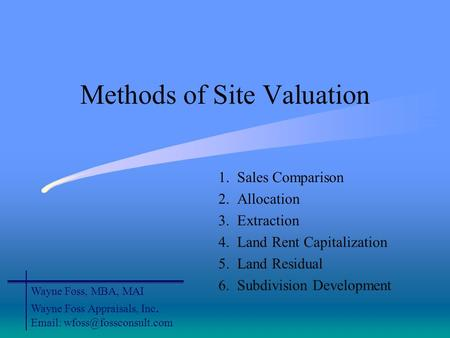 Methods of Site Valuation 1. Sales Comparison 2. Allocation 3. Extraction 4. Land Rent Capitalization 5. Land Residual 6. Subdivision Development Wayne.