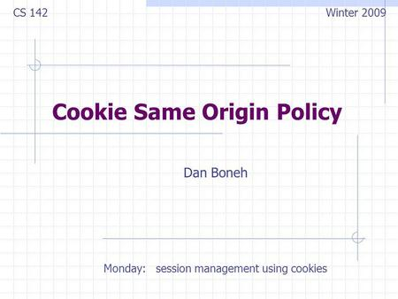 Cookie Same Origin Policy Dan Boneh CS 142 Winter 2009 Monday: session management using cookies.