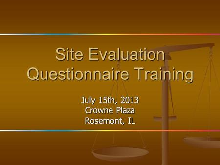 Site Evaluation Questionnaire Training July 15th, 2013 Crowne Plaza Rosemont, IL.