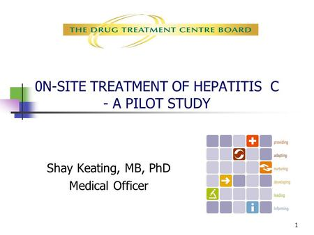 1 0N-SITE TREATMENT OF HEPATITIS C - A PILOT STUDY Shay Keating, MB, PhD Medical Officer.