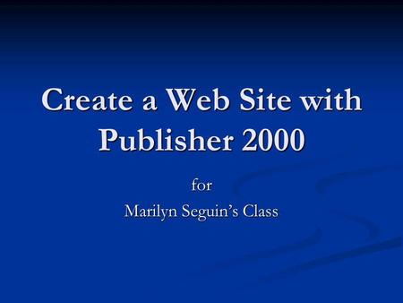 Create a Web Site with Publisher 2000 for Marilyn Seguins Class.