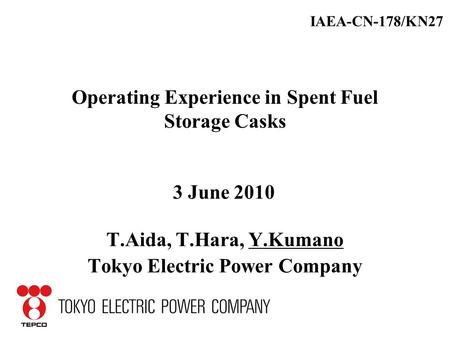 Operating Experience in Spent Fuel Storage Casks T.Aida, T.Hara, Y.Kumano Tokyo Electric Power Company IAEA-CN-178/KN27 3 June 2010.