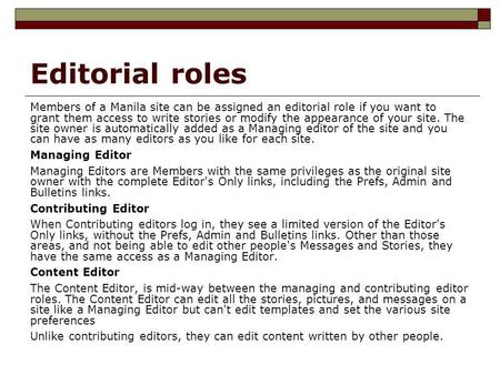 Editorial roles Members of a Manila site can be assigned an editorial role if you want to grant them access to write stories or modify the appearance of.