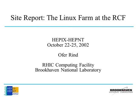 Site Report: The Linux Farm at the RCF HEPIX-HEPNT October 22-25, 2002 Ofer Rind RHIC Computing Facility Brookhaven National Laboratory.