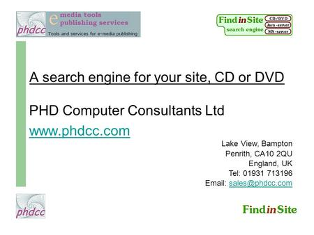 A search engine for your site, CD or DVD PHD Computer Consultants Ltd www.phdcc.com Lake View, Bampton Penrith, CA10 2QU England, UK Tel: 01931 713196.