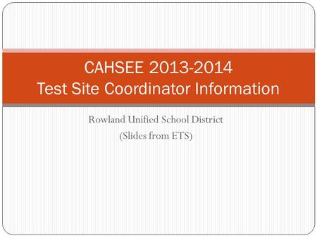 Rowland Unified School District (Slides from ETS) CAHSEE 2013-2014 Test Site Coordinator Information.