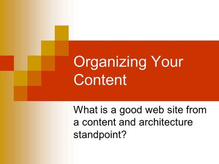 Organizing Your Content What is a good web site from a content and architecture standpoint?