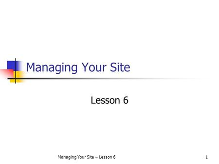 Managing Your Site – Lesson 61 Managing Your Site Lesson 6.