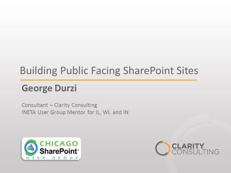 Building Public Facing SharePoint Sites George Durzi Consultant – Clarity Consulting INETA User Group Mentor for IL, WI, and IN.