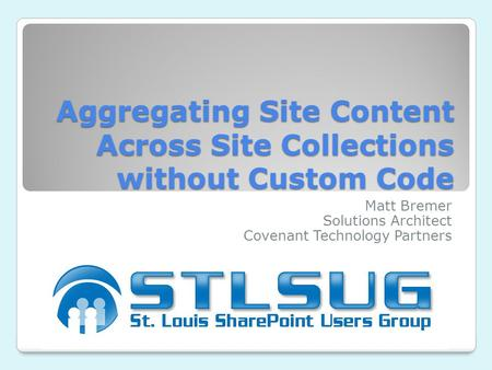Aggregating Site Content Across Site Collections without Custom Code Matt Bremer Solutions Architect Covenant Technology Partners.