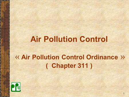Air Pollution Control « Air Pollution Control Ordinance » ( Chapter 311 ) The Air Pollution Control Ordinance(APCO) is the main legislative framework.