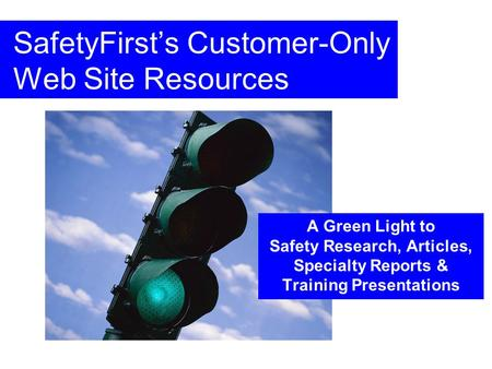 SafetyFirsts Customer-Only Web Site Resources A Green Light to Safety Research, Articles, Specialty Reports & Training Presentations.
