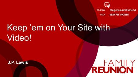 Blog.kw.com/livefeed #KWFR #KWRI FOLLOW TALK Keep em on Your Site with Video! J.P. Lewis.