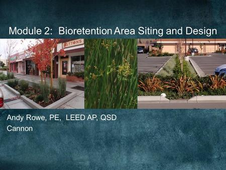 Module 2: Bioretention Area Siting and Design Andy Rowe, PE, LEED AP, QSD Cannon.