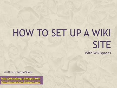 HOW TO SET UP A WIKI SITE With Wikispaces   Written by Jacqui Sharp.