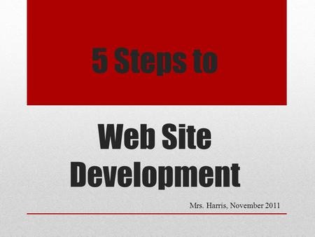 5 Steps to Web Site Development Mrs. Harris, November 2011.