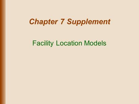 Chapter 7 Supplement Facility Location Models. Lecture Outline Types of Facilities Site Selection: Where to Locate Global Supply Chain Factors Location.