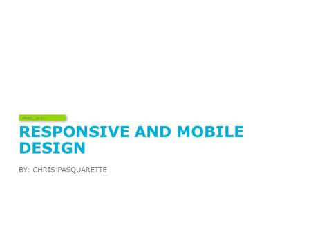 RESPONSIVE AND MOBILE DESIGN BY: CHRIS PASQUARETTE APRIL, 2013.