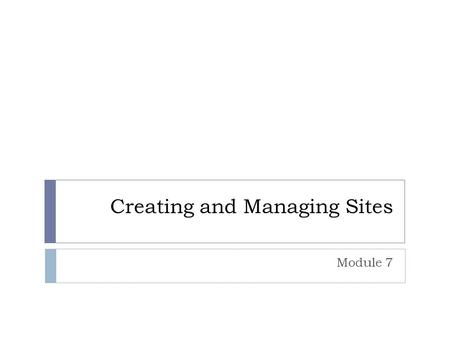 Creating and Managing Sites Module 7. Overview Creating Standard Sites Customizing Look and Feel Saving Sites as Templates.