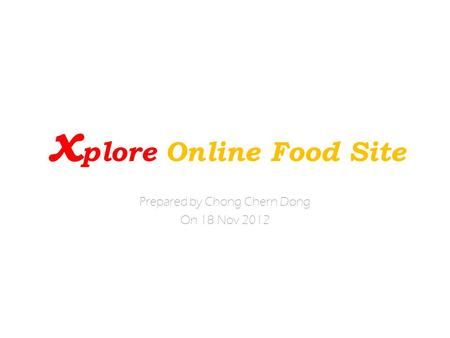 X plore Online Food Site Prepared by Chong Chern Dong On 18 Nov 2012.