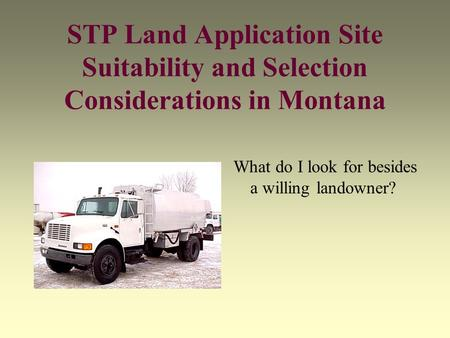 STP Land Application Site Suitability and Selection Considerations in Montana What do I look for besides a willing landowner?