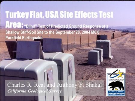 Charles R. Real and Anthony F. Shakal California Geological Survey Turkey Flat, USA Site Effects Test Area: Blind Test of Predicted Ground Response of.