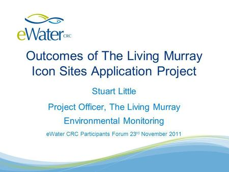 Outcomes of The Living Murray Icon Sites Application Project Stuart Little Project Officer, The Living Murray Environmental Monitoring eWater CRC Participants.