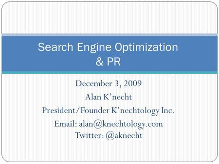 December 3, 2009 Alan Knecht President/Founder Knechtology Inc.   Search Engine Optimization & PR.