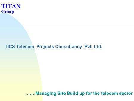 TITAN Group …….Managing Site Build up for the telecom sector TICS Telecom Projects Consultancy Pvt. Ltd.