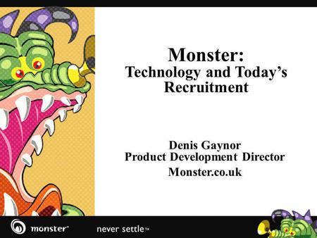Monster: Technology and Todays Recruitment Denis Gaynor Product Development Director Monster.co.uk.