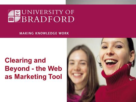 Clearing and Beyond - the Web as Marketing Tool The Web as a Marketing Tool 33 million internet users in the UK – 45% of UK population (up 30% since.