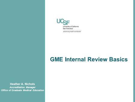 GME Internal Review Basics Heather A. Nichols Accreditation Manager Office of Graduate Medical Education.