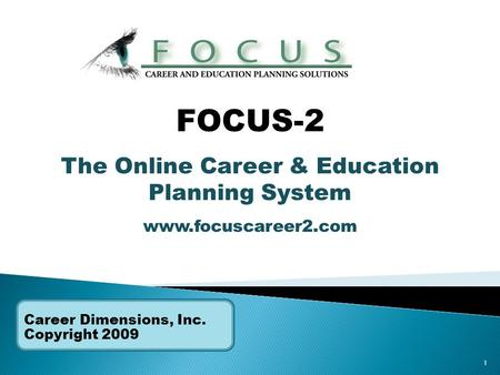1 Career Dimensions, Inc. Copyright 2009 FOCUS-2 The Online Career & Education Planning System www.focuscareer2.com.