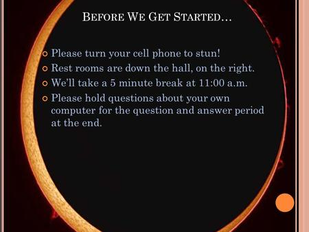 B EFORE W E G ET S TARTED … Please turn your cell phone to stun! Rest rooms are down the hall, on the right. Well take a 5 minute break at 11:00 a.m. Please.