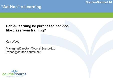 Course-Source Ltd Ad-Hoc e-Learning Can e-Learning be purchased ad-hoc like classroom training? Ken Wood Managing Director, Course-Source Ltd