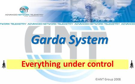 Everything under control ©ANT Group 2008 Garda System.