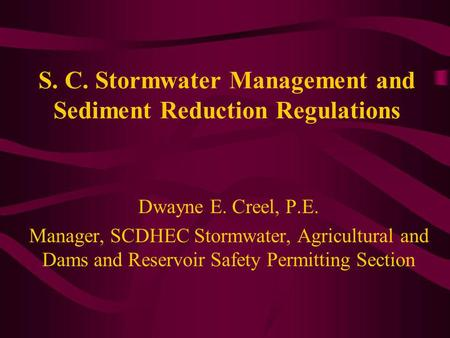 S. C. Stormwater Management and Sediment Reduction Regulations Dwayne E. Creel, P.E. Manager, SCDHEC Stormwater, Agricultural and Dams and Reservoir Safety.