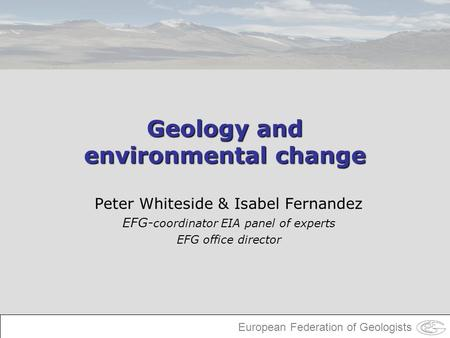 European Federation of Geologists Geology and environmental change Peter Whiteside & Isabel Fernandez EFG- coordinator EIA panel of experts EFG office.