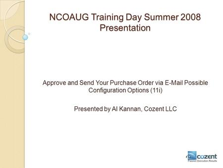 NCOAUG Training Day Summer 2008 Presentation Approve and Send Your Purchase Order via E-Mail Possible Configuration Options (11i) Presented by Al Kannan,