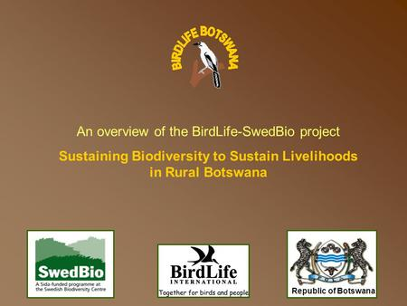 Republic of Botswana An overview of the BirdLife-SwedBio project Sustaining Biodiversity to Sustain Livelihoods in Rural Botswana.