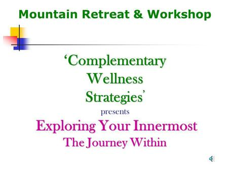 Mountain Retreat & Workshop Complementary Wellness Strategies presents Exploring Your Innermost The Journey Within.