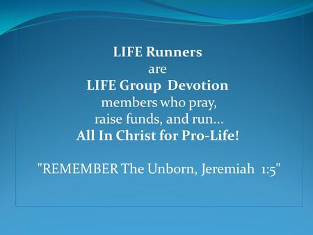 LIFE Runners are LIFE Group Devotion members who pray, raise funds, and run... All In Christ for Pro-Life! REMEMBER The Unborn, Jeremiah 1:5