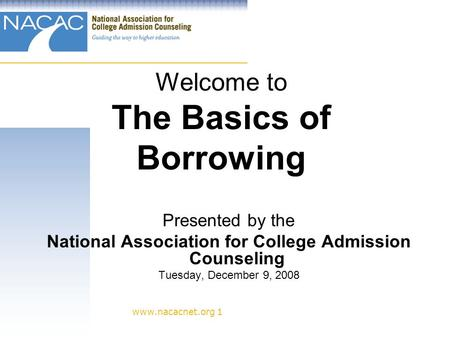 Www.nacacnet.org 1 Welcome to The Basics of Borrowing Presented by the National Association for College Admission Counseling Tuesday, December 9, 2008.