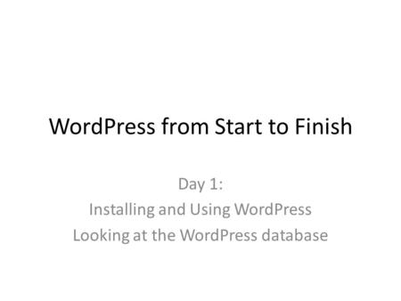 WordPress from Start to Finish Day 1: Installing and Using WordPress Looking at the WordPress database.