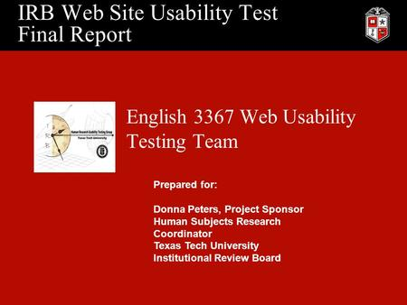 IRB Web Site Usability Test Final Report English 3367 Web Usability Testing Team Prepared for: Donna Peters, Project Sponsor Human Subjects Research Coordinator.
