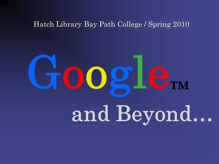 Google and Beyond… Hatch Library Bay Path College / Spring 2010.